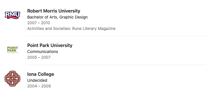 text: RMU - Bachelor of Arts - Graphic Design - 2007 to 2010; Point Park University - Communications - 2005 - 2007; Iona College - Undecided - 2004 - 2005