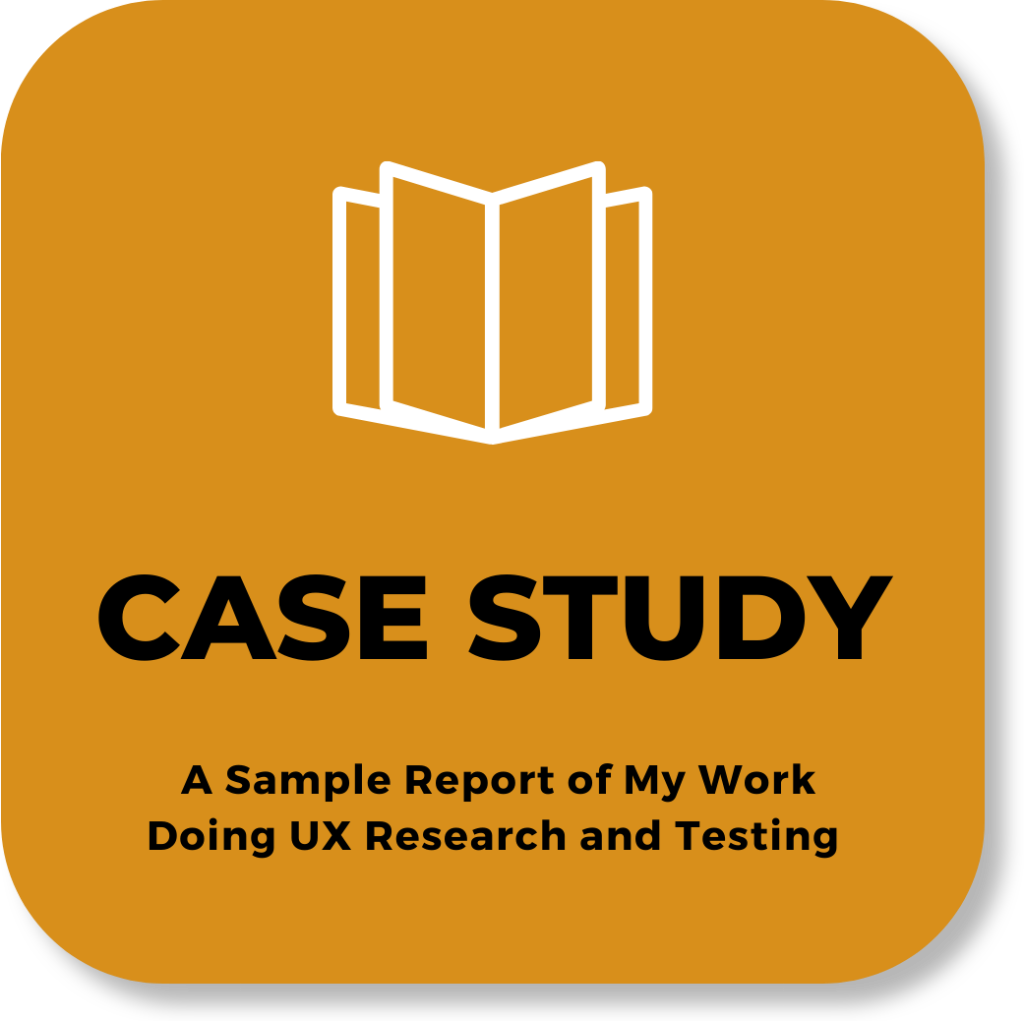 text: CASE STUDY - A sample of my work doing UX Research and Testing