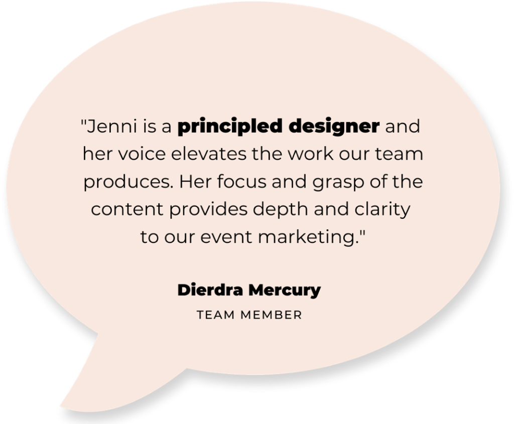 """text: """"Jenni is a principled designer and her voice elevates the work our team produces. Her focus and grasp of the content provides depth and clarity to our event marketing."""" - Dierdra Mercury (team member)"""
