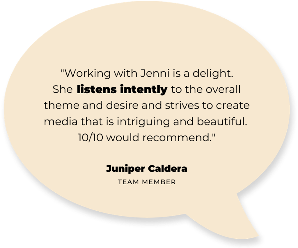 """text: """"Working with Jenni is a delight. She listens intently to the overall theme and desire and strives to create media that is intriguing and beautiful. 10/10 would recommend."""" - Juniper Caldera (team member)"""