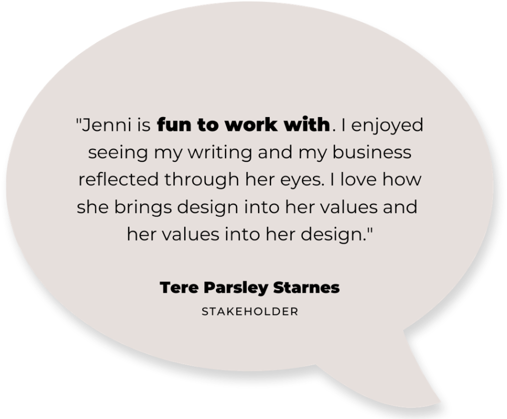 """text: """"Jenni is fun to work with. I enjoyed seeing my writing and business reflected through her eyes. I love how she brings design into her values and her values into her design."""" - Tere Parsley Starnes (stakeholder)"""