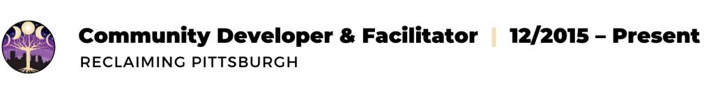 text: Community Developer & Facilitator, 12/2015 - present, Reclaiming Pittsburgh
